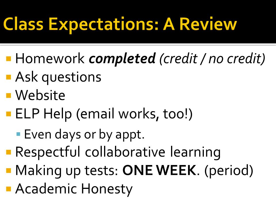 Homework completed (credit / no credit) Ask questions Website ELP Help (email works, too!) Even days or by appt.