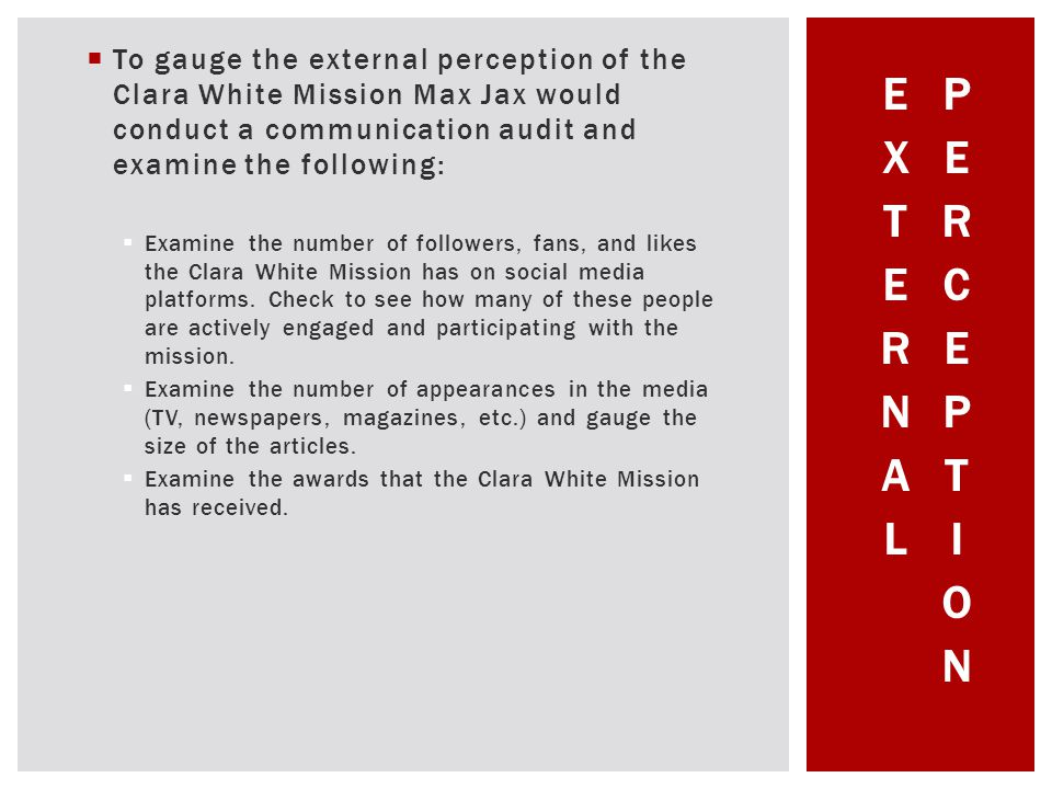 To gauge the external perception of the Clara White Mission Max Jax would conduct a communication audit and examine the following: Examine the number of followers, fans, and likes the Clara White Mission has on social media platforms.