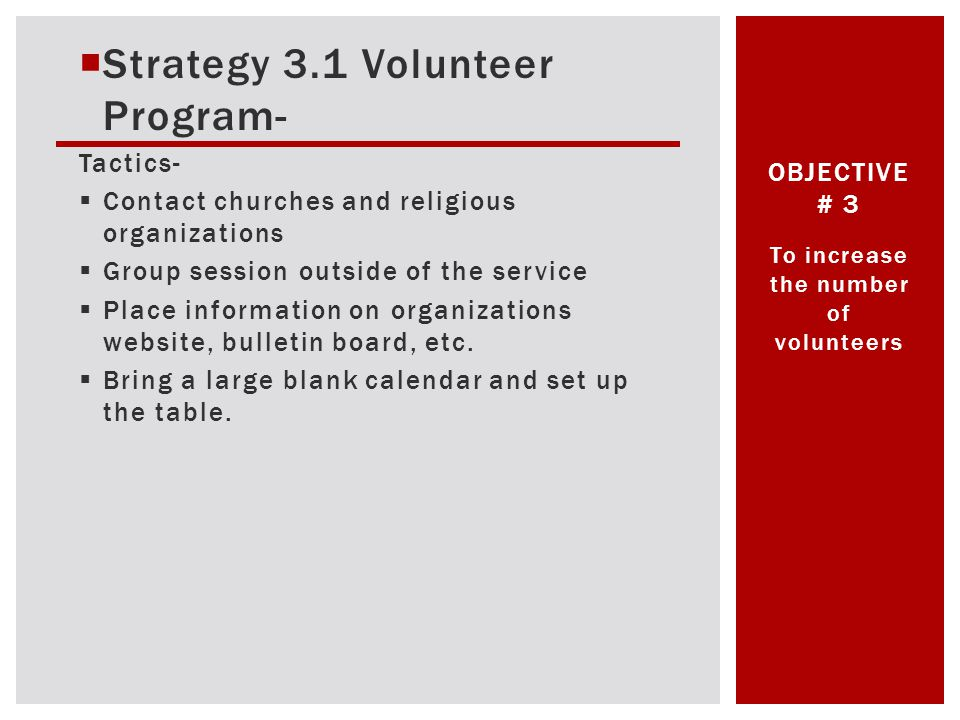 Strategy 3.1 Volunteer Program- Tactics- Contact churches and religious organizations Group session outside of the service Place information on organizations website, bulletin board, etc.