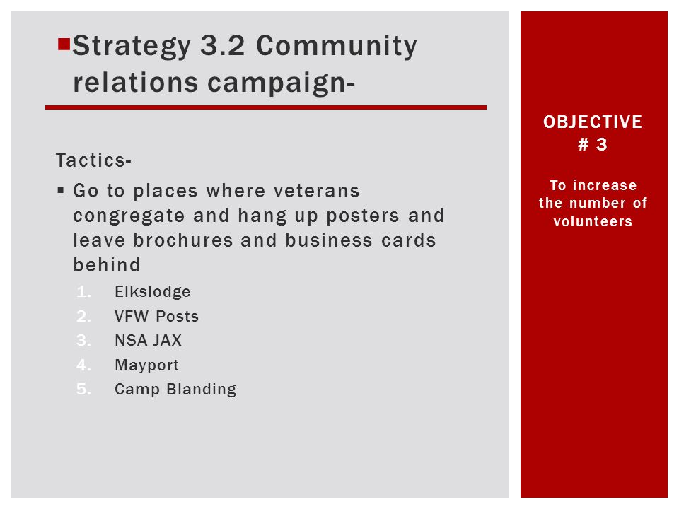 Strategy 3.2 Community relations campaign- Tactics- Go to places where veterans congregate and hang up posters and leave brochures and business cards behind 1.Elkslodge 2.VFW Posts 3.NSA JAX 4.Mayport 5.Camp Blanding To increase the number of volunteers OBJECTIVE # 3