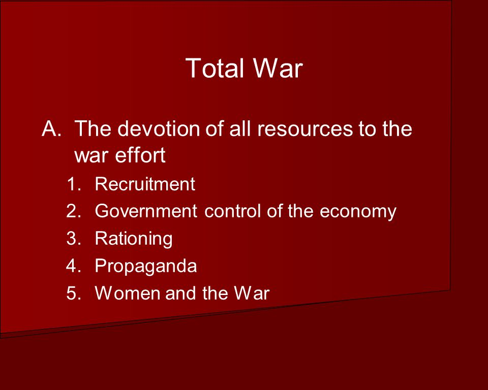 Total War A.The devotion of all resources to the war effort 1.Recruitment 2.Government control of the economy 3.Rationing 4.Propaganda 5.Women and the War
