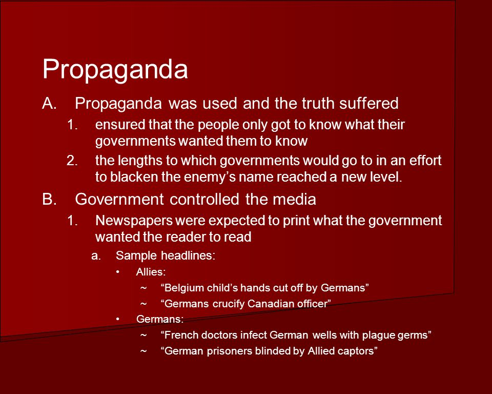 Propaganda A.Propaganda was used and the truth suffered 1.ensured that the people only got to know what their governments wanted them to know 2.the lengths to which governments would go to in an effort to blacken the enemys name reached a new level.