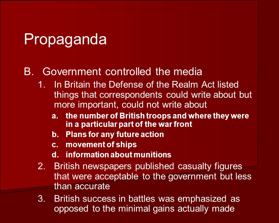 Propaganda B.Government controlled the media 1.In Britain the Defense of the Realm Act listed things that correspondents could write about but more important, could not write about a.the number of British troops and where they were in a particular part of the war front b.Plans for any future action c.movement of ships d.information about munitions 2.British newspapers published casualty figures that were acceptable to the government but less than accurate 3.British success in battles was emphasized as opposed to the minimal gains actually made