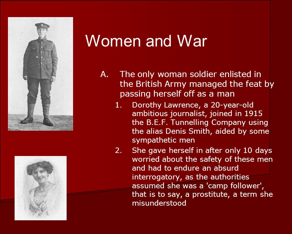 Women and War A.The only woman soldier enlisted in the British Army managed the feat by passing herself off as a man 1.Dorothy Lawrence, a 20-year-old ambitious journalist, joined in 1915 the B.E.F.