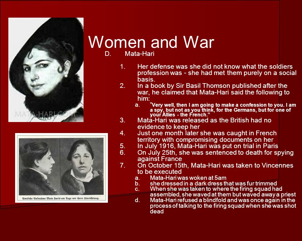 Women and War D.Mata-Hari 1.Her defense was she did not know what the soldiers profession was - she had met them purely on a social basis.