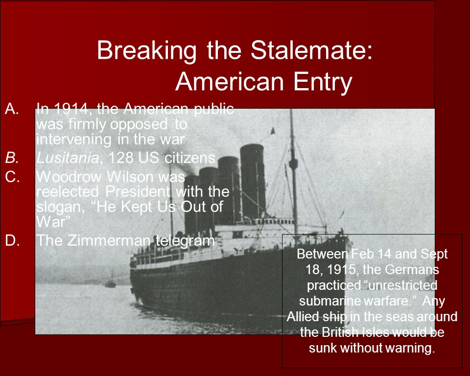 Breaking the Stalemate: American Entry A.In 1914, the American public was firmly opposed to intervening in the war B.Lusitania, 128 US citizens C.Woodrow Wilson was reelected President with the slogan, He Kept Us Out of War D.The Zimmerman telegram Between Feb 14 and Sept 18, 1915, the Germans practiced unrestricted submarine warfare.
