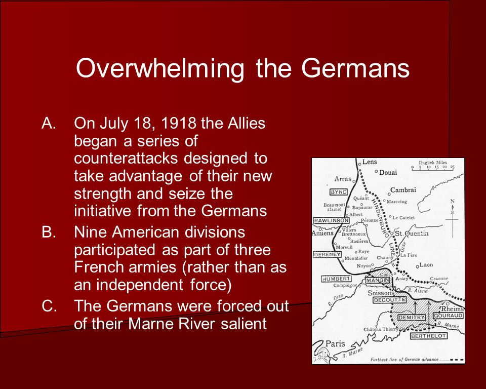 Overwhelming the Germans A.On July 18, 1918 the Allies began a series of counterattacks designed to take advantage of their new strength and seize the initiative from the Germans B.Nine American divisions participated as part of three French armies (rather than as an independent force) C.The Germans were forced out of their Marne River salient