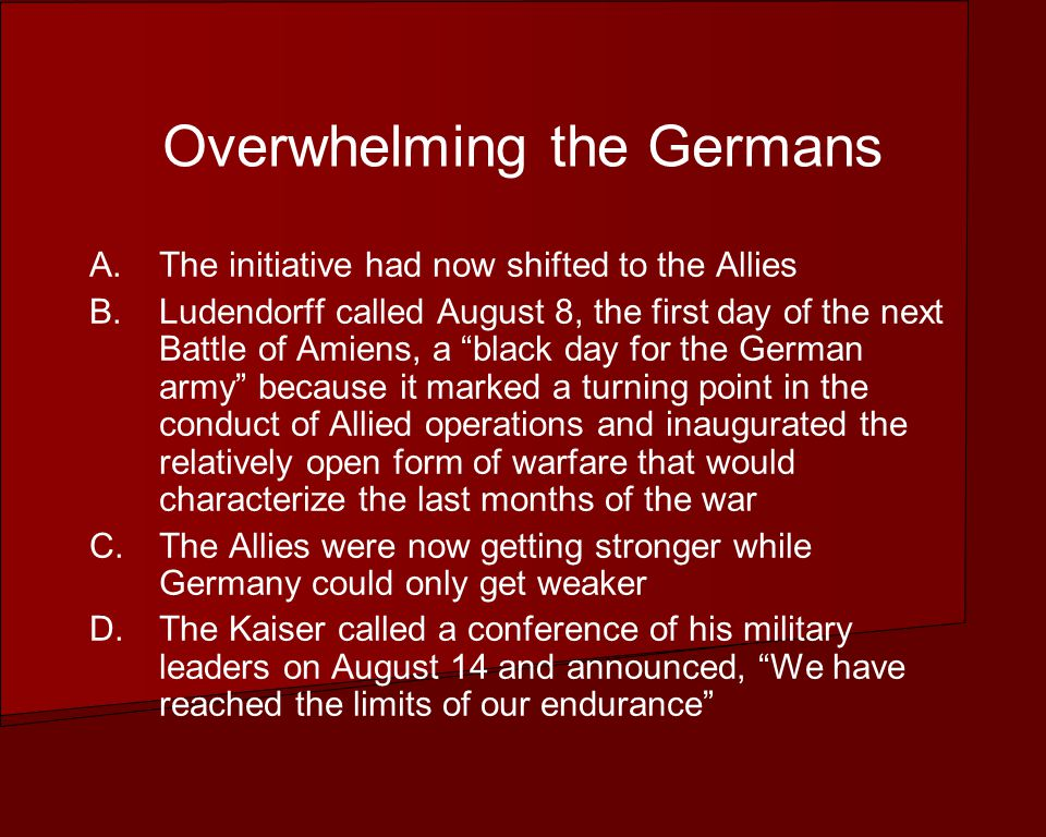 Overwhelming the Germans A.The initiative had now shifted to the Allies B.Ludendorff called August 8, the first day of the next Battle of Amiens, a black day for the German army because it marked a turning point in the conduct of Allied operations and inaugurated the relatively open form of warfare that would characterize the last months of the war C.The Allies were now getting stronger while Germany could only get weaker D.The Kaiser called a conference of his military leaders on August 14 and announced, We have reached the limits of our endurance