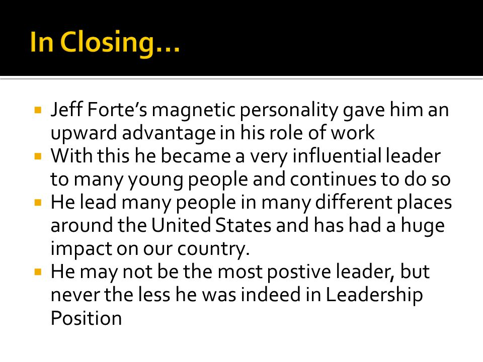 Jeff Fortes magnetic personality gave him an upward advantage in his role of work With this he became a very influential leader to many young people a