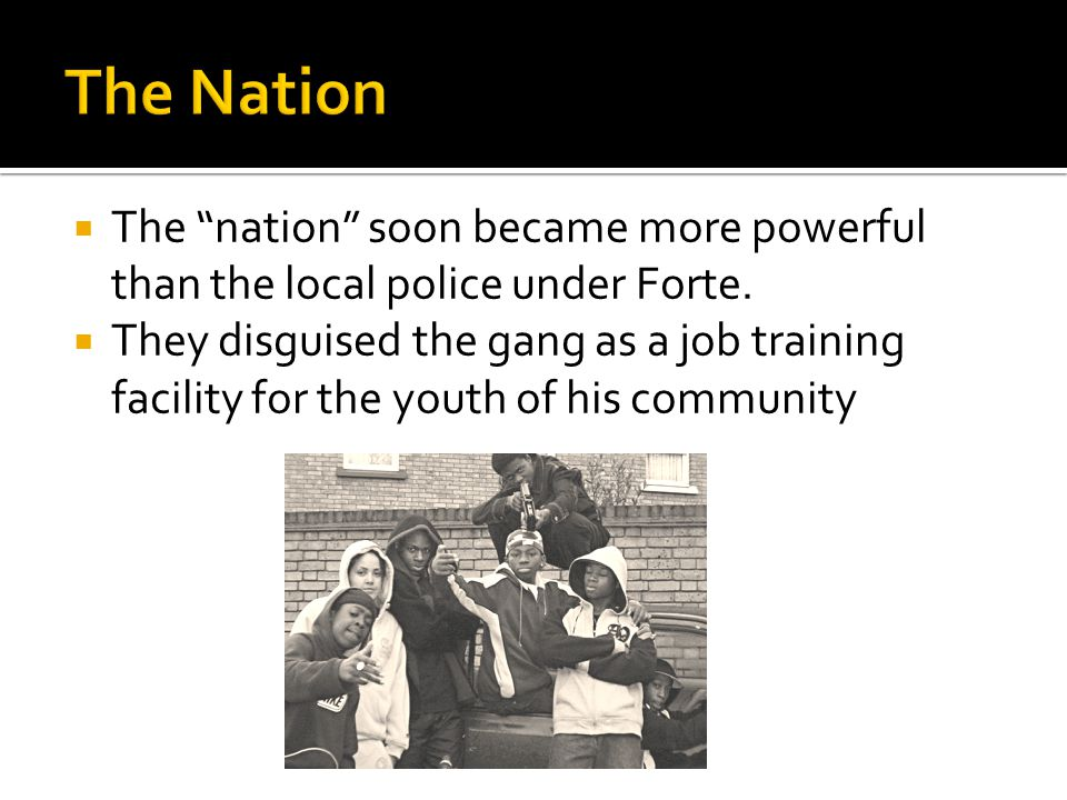 The nation soon became more powerful than the local police under Forte. They disguised the gang as a job training facility for the youth of his commun