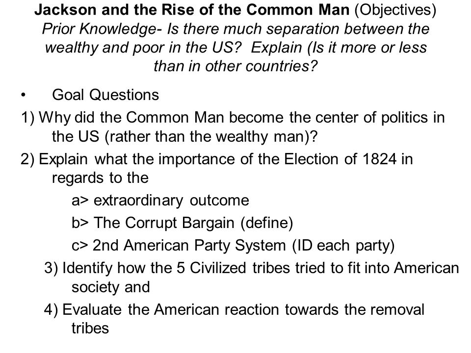 Jackson and the Rise of the Common Man (Objectives) Prior Knowledge- Is there much separation between the wealthy and poor in the US? Explain (Is it m