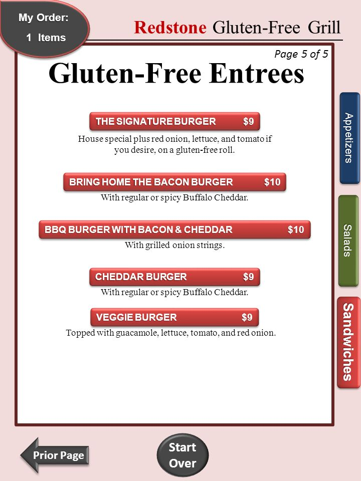 My Order: My Order: My Order: My Order:1 Redstone Gluten-Free Grill Gluten-Free Entrees Appetizers Sandwiches GRILLED CHICKEN $9 GRILLED CHICKEN $9 GRILLED CHICKEN $9 GRILLED CHICKEN $9 Lettuce, red onion, tomato, and sun-dried tomato Parmesan spread on a gluten-free roll.