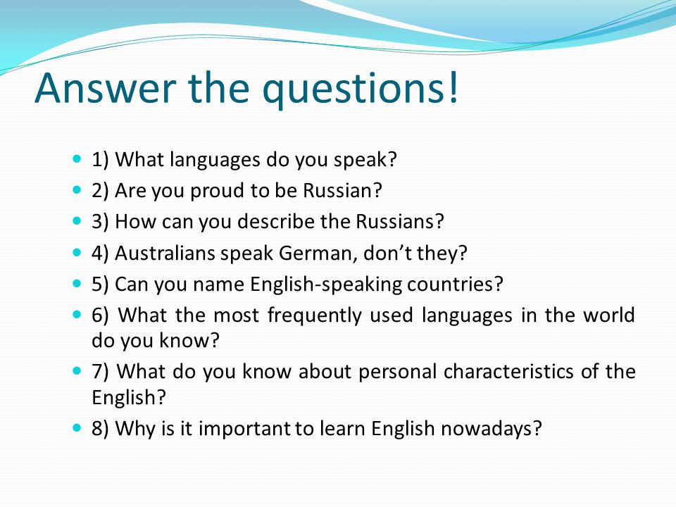 Answer the questions! 1) What languages do you speak? 2) Are you proud to be Russian? 3) How can you describe the Russians? 4) Australians speak Germa