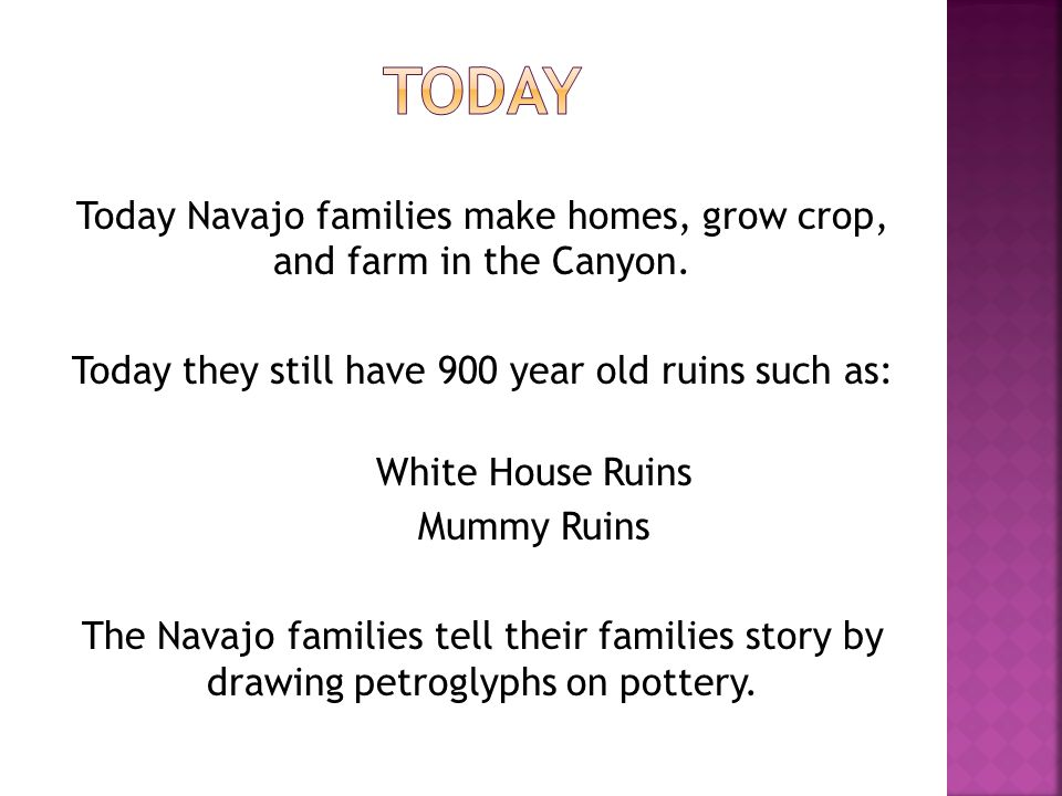Today Navajo families make homes, grow crop, and farm in the Canyon. Today they still have 900 year old ruins such as: White House Ruins Mummy Ruins T