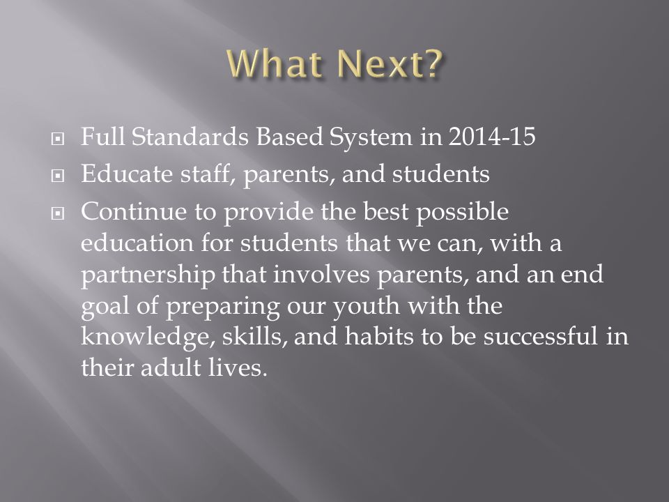 Full Standards Based System in 2014-15 Educate staff, parents, and students Continue to provide the best possible education for students that we can, with a partnership that involves parents, and an end goal of preparing our youth with the knowledge, skills, and habits to be successful in their adult lives.