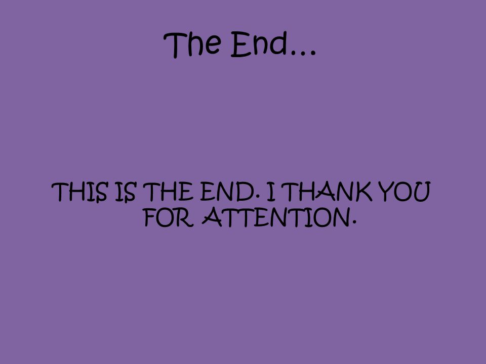 The End… THIS IS THE END. I THANK YOU FOR ATTENTION.