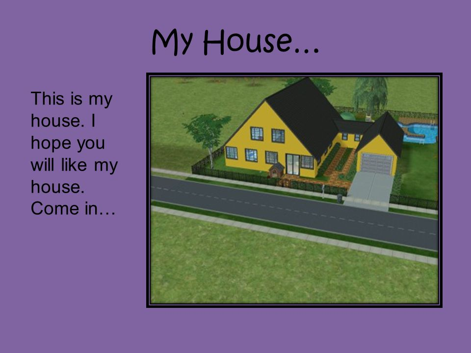 My House… This is my house. I hope you will like my house. Come in…
