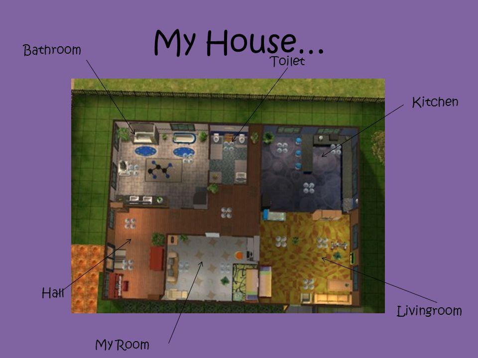 My House… Bathroom Toilet Kitchen Livingroom My Room Hall