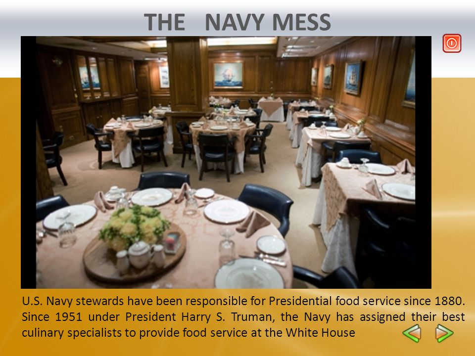 THE NAVY MESS U.S. Navy stewards have been responsible for Presidential food service since 1880. Since 1951 under President Harry S. Truman, the Navy