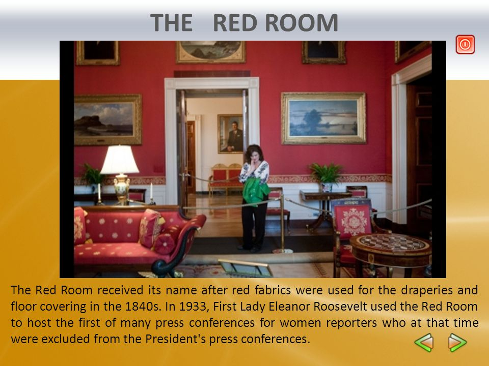 THE RED ROOM The Red Room received its name after red fabrics were used for the draperies and floor covering in the 1840s. In 1933, First Lady Eleanor