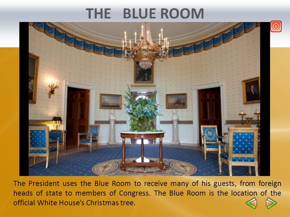 THE BLUE ROOM The President uses the Blue Room to receive many of his guests, from foreign heads of state to members of Congress. The Blue Room is the