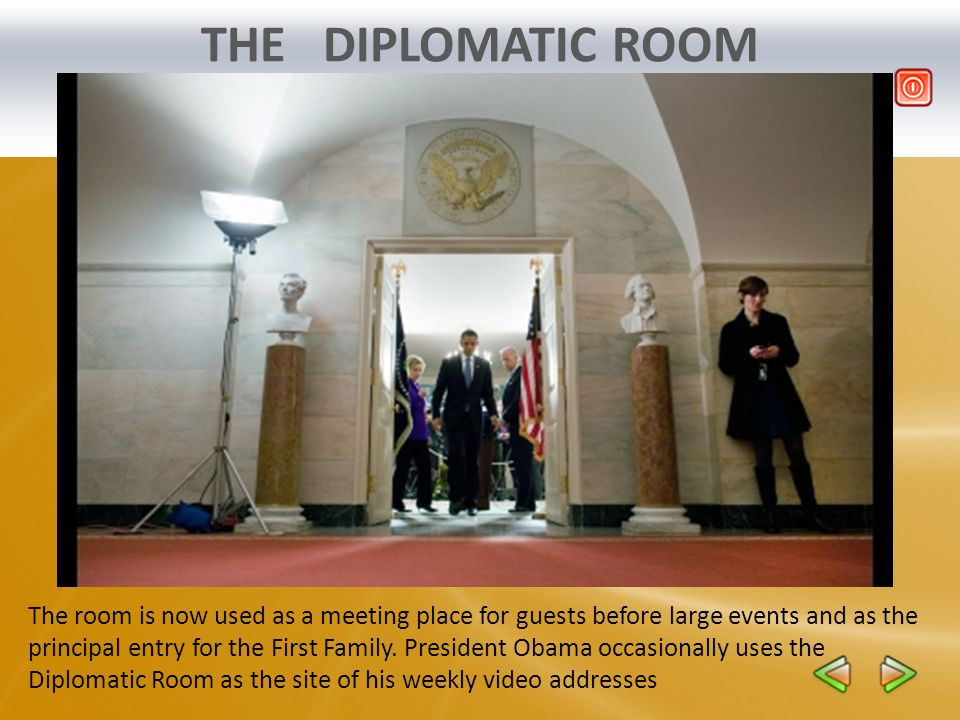 THE DIPLOMATIC ROOM The room is now used as a meeting place for guests before large events and as the principal entry for the First Family. President