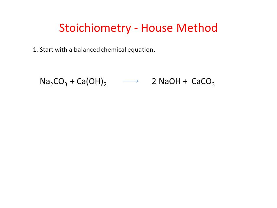 Stoichiometry - House Method 1.Start with a balanced chemical equation.