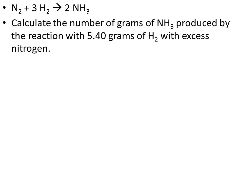 N 2 + 3 H 2 2 NH 3 Calculate the number of grams of NH 3 produced by the reaction with 5.40 grams of H 2 with excess nitrogen.