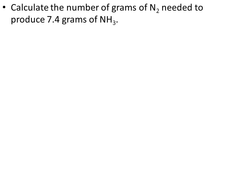 Calculate the number of grams of N 2 needed to produce 7.4 grams of NH 3.
