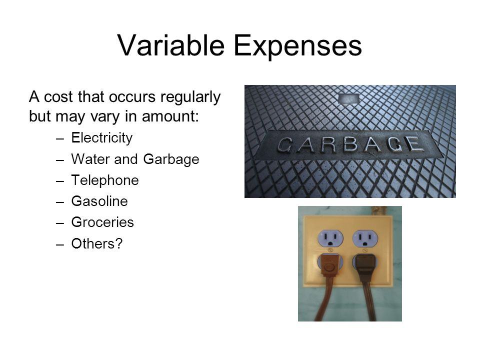 Variable Expenses A cost that occurs regularly but may vary in amount: –Electricity –Water and Garbage –Telephone –Gasoline –Groceries –Others?
