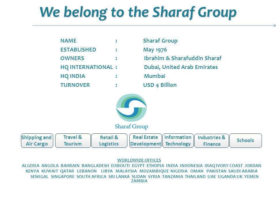 We belong to the Sharaf Group Shipping and Air Cargo Travel & Tourism Retail & Logistics Real Estate Development Information Technology NAME:Sharaf Group ESTABLISHED:May 1976 OWNERS: Ibrahim & Sharafuddin Sharaf HQ INTERNATIONAL: Dubai, United Arab Emirates HQ INDIA : Mumbai TURNOVER:USD 4 Billion WORLDWIDE OFFICES ALGERIA ANGOLA BAHRAIN BANGLADESH DJIBOUTI EGYPT ETHOPIA INDIA INDONESIA IRAQ IVORY COAST JORDAN KENYA KUWAIT QATAR LEBANON LIBYA MALAYSIA MOZAMBIQUE NIGERIA OMAN PAKISTAN SAUDI ARABIA SENEGAL SINGAPORE SOUTH AFRICA SRI LANKA SUDAN SYRIA TANZANIA THAILAND UAE UGANDA UK YEMEN ZAMBIA Industries & Finance Schools