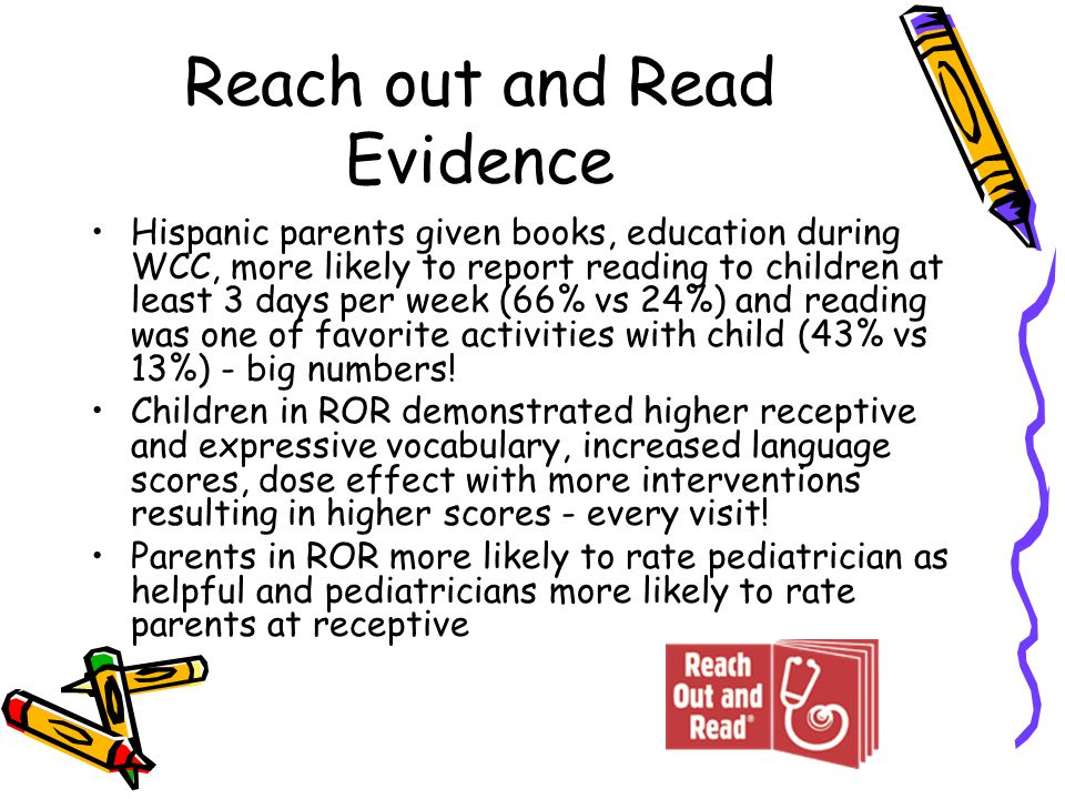 Reach out and Read Evidence Hispanic parents given books, education during WCC, more likely to report reading to children at least 3 days per week (66% vs 24%) and reading was one of favorite activities with child (43% vs 13%) - big numbers.