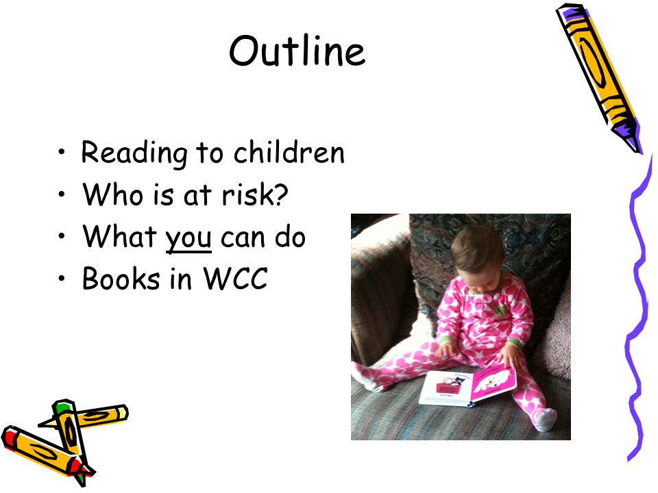 Outline Reading to children Who is at risk? What you can do Books in WCC