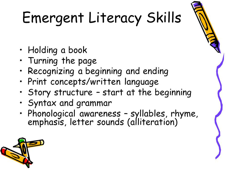 Emergent Literacy Skills Holding a book Turning the page Recognizing a beginning and ending Print concepts/written language Story structure – start at