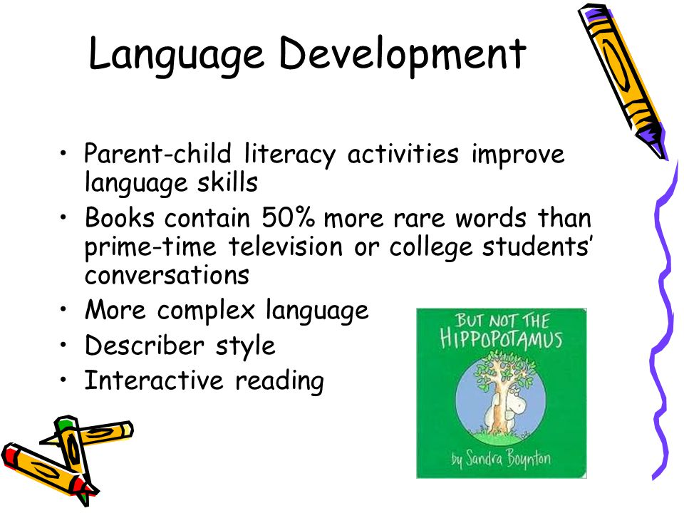 Language Development Parent-child literacy activities improve language skills Books contain 50% more rare words than prime-time television or college students conversations More complex language Describer style Interactive reading