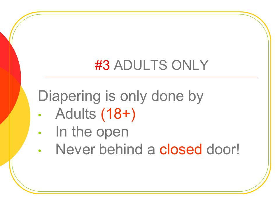 #3 ADULTS ONLY Diapering is only done by Adults (18+) In the open Never behind a closed door!