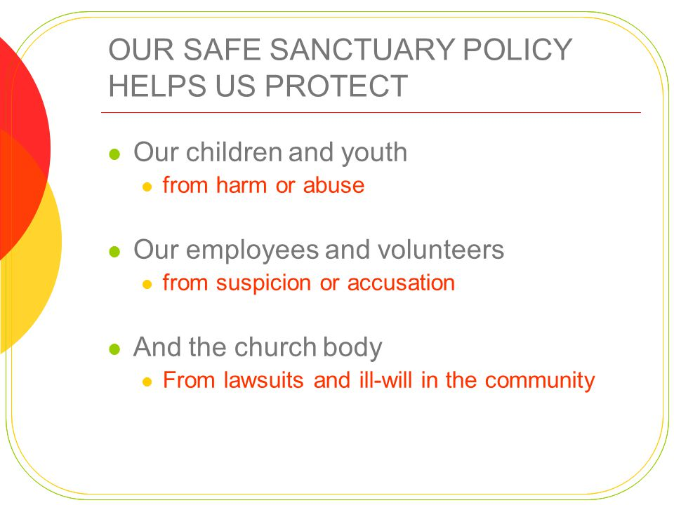 OUR SAFE SANCTUARY POLICY HELPS US PROTECT Our children and youth from harm or abuse Our employees and volunteers from suspicion or accusation And the