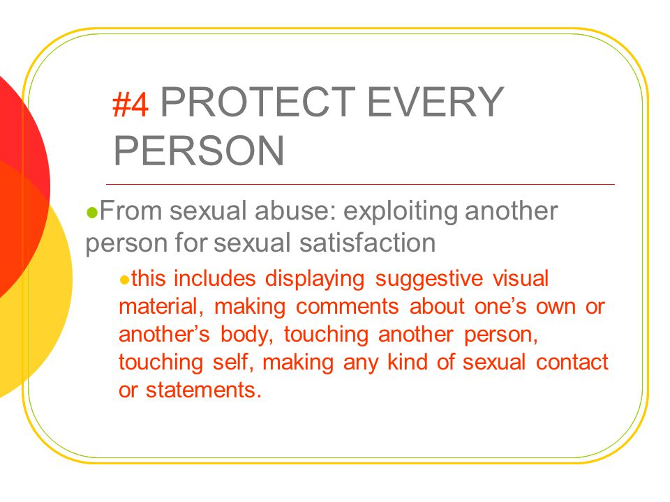 #4 PROTECT EVERY PERSON From sexual abuse: exploiting another person for sexual satisfaction this includes displaying suggestive visual material, maki