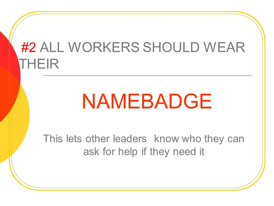 #2 ALL WORKERS SHOULD WEAR THEIR NAMEBADGE This lets other leaders know who they can ask for help if they need it
