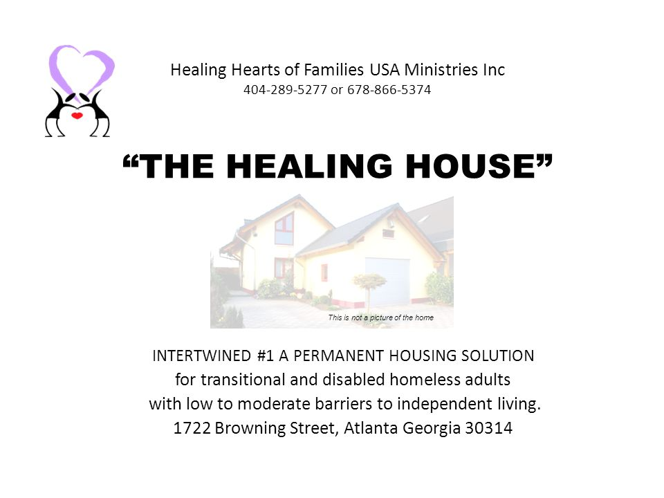 Healing Hearts of Families USA Ministries Inc 404-289-5277 or 678-866-5374 THE HEALING HOUSE INTERTWINED #1 A PERMANENT HOUSING SOLUTION for transitional and disabled homeless adults with low to moderate barriers to independent living.