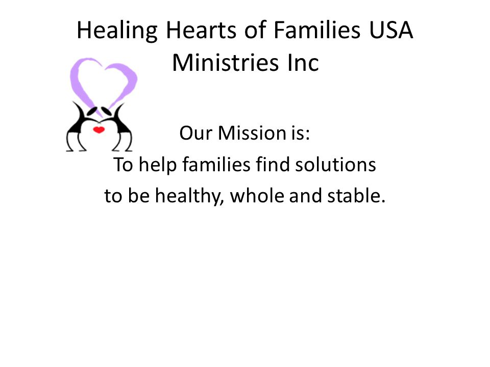 Healing Hearts of Families USA Ministries Inc Our Mission is: To help families find solutions to be healthy, whole and stable.