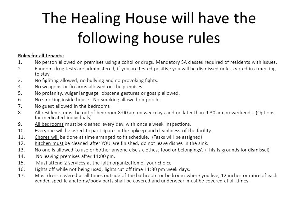 The Healing House will have the following house rules Rules for all tenants: 1.No person allowed on premises using alcohol or drugs.