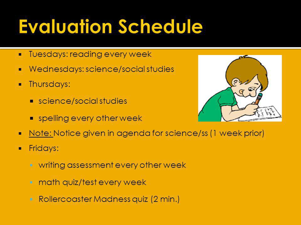 Tuesdays: reading every week Wednesdays: science/social studies Thursdays: science/social studies spelling every other week Note: Notice given in agenda for science/ss (1 week prior) Fridays: writing assessment every other week math quiz/test every week Rollercoaster Madness quiz (2 min.)