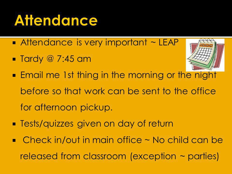 Attendance is very important ~ LEAP Tardy @ 7:45 am Email me 1st thing in the morning or the night before so that work can be sent to the office for afternoon pickup.