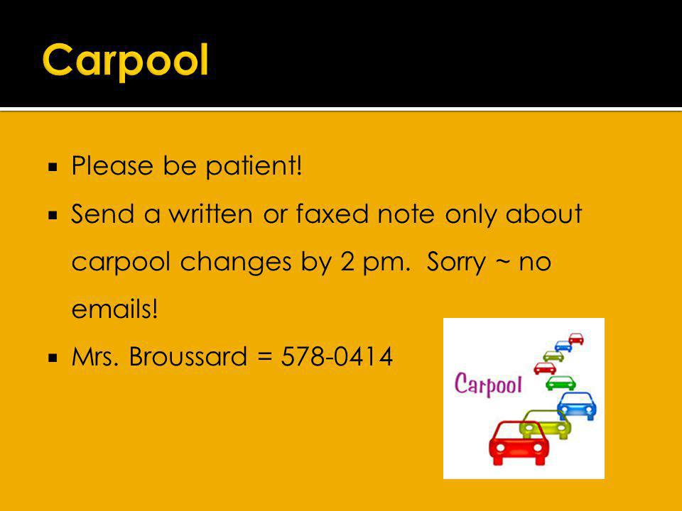 Please be patient. Send a written or faxed note only about carpool changes by 2 pm.