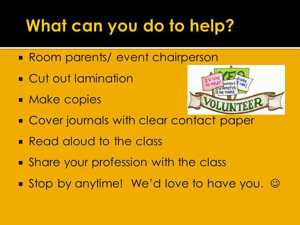 Room parents/ event chairperson Cut out lamination Make copies Cover journals with clear contact paper Read aloud to the class Share your profession with the class Stop by anytime.