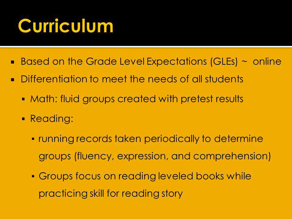 Based on the Grade Level Expectations (GLEs) ~ online Differentiation to meet the needs of all students Math: fluid groups created with pretest results Reading: running records taken periodically to determine groups (fluency, expression, and comprehension) Groups focus on reading leveled books while practicing skill for reading story