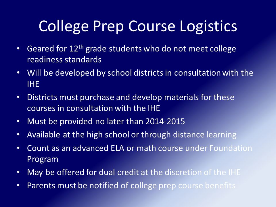 College Prep Course Logistics Geared for 12 th grade students who do not meet college readiness standards Will be developed by school districts in consultation with the IHE Districts must purchase and develop materials for these courses in consultation with the IHE Must be provided no later than 2014-2015 Available at the high school or through distance learning Count as an advanced ELA or math course under Foundation Program May be offered for dual credit at the discretion of the IHE Parents must be notified of college prep course benefits