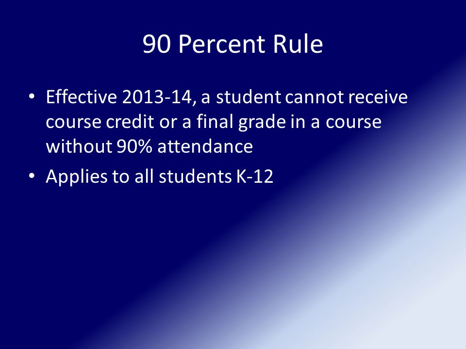 90 Percent Rule Effective 2013-14, a student cannot receive course credit or a final grade in a course without 90% attendance Applies to all students K-12