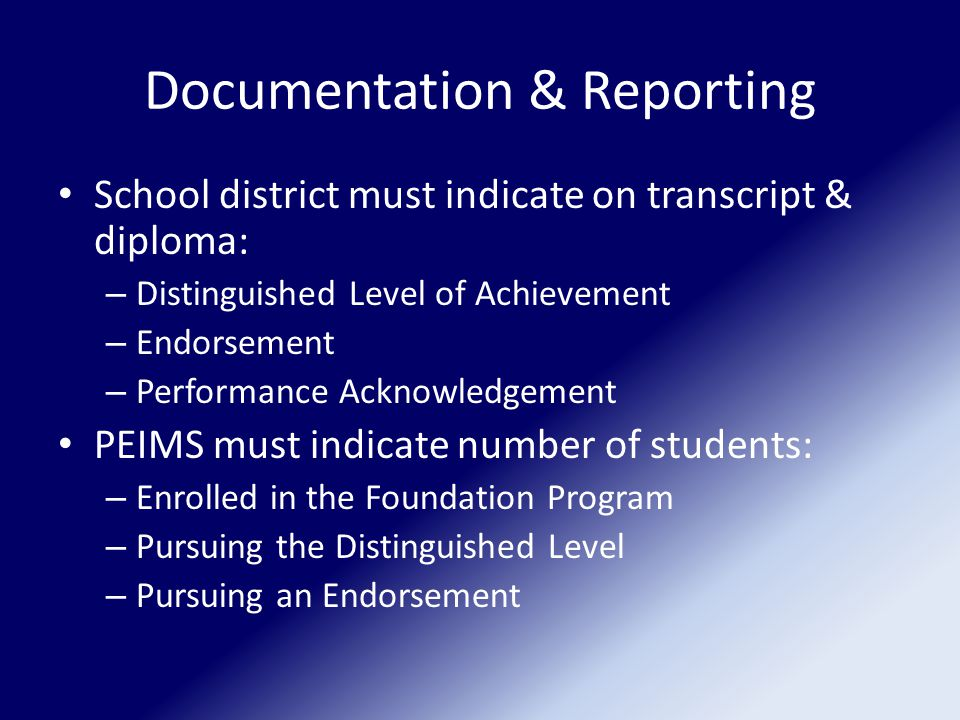 Documentation & Reporting School district must indicate on transcript & diploma: – Distinguished Level of Achievement – Endorsement – Performance Acknowledgement PEIMS must indicate number of students: – Enrolled in the Foundation Program – Pursuing the Distinguished Level – Pursuing an Endorsement